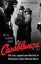 We'll Always Have Casablanca - The Life, Legend, and Afterlife of Hollywood's Most Beloved Movie eBook by Noah Isenberg