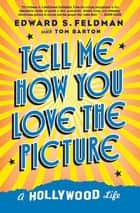 Tell Me How You Love the Picture - A Hollywood Life ebook by Tom Barton, Edward S. Feldman