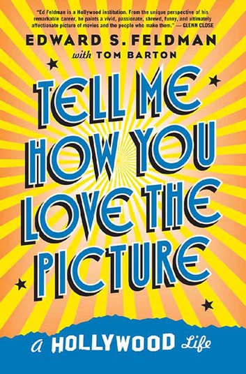 Tell Me How You Love the Picture - A Hollywood Life ebook by Tom Barton,Edward S. Feldman