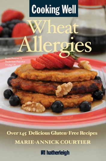 Cooking Well: Wheat Allergies - Over 145 Delicious Gluten-Free Recipes ebook by Marie-Annick Courtier
