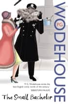The Small Bachelor ebook by P G Wodehouse