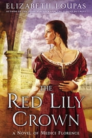 The Red Lily Crown - A Novel of Medici Florence ebook by Elizabeth Loupas