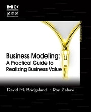 Business Modeling - A Practical Guide to Realizing Business Value ebook by David M. Bridgeland,Ron Zahavi
