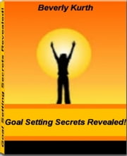 Goal Setting Secrets Revealed! - The Importance of Goal Setting, Setting Career Goals, Setting Relationship Goals, Setting Family Goals, Setting Financial Goals ebook by Beverly Kurth