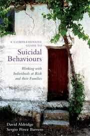 A Comprehensive Guide to Suicidal Behaviours - Working with Individuals at Risk and their Families ebook by Sergio Perez,David Aldridge