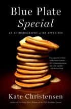 Blue Plate Special - An Autobiography of My Appetites ebook by Kate Christensen