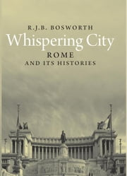 Whispering City: Rome and Its Histories ebook by R. J. B. Bosworth