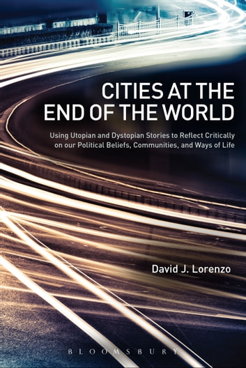 Cities at the End of the World - Using Utopian and Dystopian Stories to Reflect Critically on our Political Beliefs, Communities, and Ways of Life ebook by David J. Lorenzo
