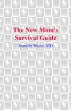 The New Mom's Survival Guide - How to Reclaim Your Body, Your Health, Your Sanity and Your Sex Life After Having a Baby ebook by Jennifer Wider, M.D.