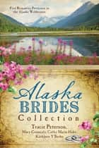 The Alaska Brides Collection - Five Romances Persevere in the Alaska Wilderness ebook by Tracie Peterson, Mary Connealy, Cathy Marie Hake,...