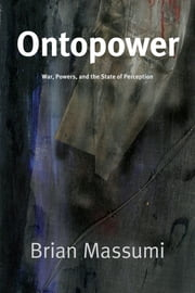 Ontopower - War, Powers, and the State of Perception ebook by Brian Massumi