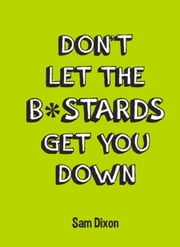 Don't Let the B*stards Get You Down ebook by Dixon, Sam