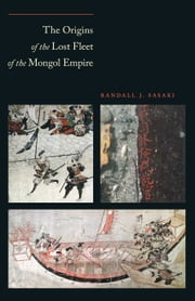 The Origins of the Lost Fleet of the Mongol Empire ebook by Randall James Sasaki