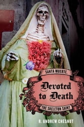 Devoted to Death : Santa Muerte, the Skeleton Saint ebook by R. Andrew Chesnut