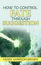 How to Control Fate Through Suggestion ebook by Henry Harrison Brown