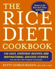 The Rice Diet Cookbook - 150 Easy, Everyday Recipes and Inspirational Success Stories from the Rice Diet Program Community ebook by Kitty Gurkin Rosati