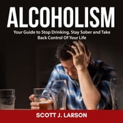 Alcoholism: Your Guide to Stop Drinking, Stay Sober and Take Back Control Of Your Life audiobook by Scott J. Larson