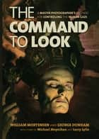 The Command to Look - A Master Photographers Method for Controlling the Human Gaze ebook by William Mortensen, George Dunham, Michael Moynihan,...