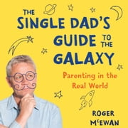 Single Dad's Guide to Galaxy, The - Parenting in the Real World audiobook by Roger McEwan