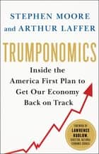 Trumponomics - Inside the America First Plan to Get Our Economy Back on Track ebook by Stephen Moore, Arthur B. Laffer