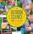 Outdoor Science Lab for Kids - 52 Family-Friendly Experiments for the Yard, Garden, Playground, and Park ebook by Liz Lee Heinecke