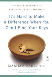 It's Hard to Make a Difference When You Can't Find Your Keys - The Seven-Step Path to Becoming Truly Organized ebook by Marilyn Byfield Paul