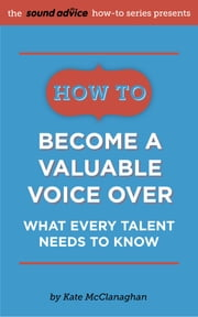 How to Become a Valuable Voice Over - What Every Talent Needs to Know ebook by Kate McClanaghan