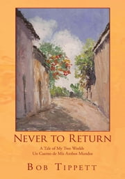 Never to Return - A Tale of My Two Worlds Un Cuento de Mis Ambos Mundos ebook by Bob Tippett