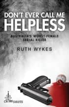 Don't Ever Call Me Helpless - Australia's Worst Female Serial Killer ebook by Ruth Wykes