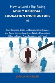 How to Land a Top-Paying Adult remedial education instructors Job: Your Complete Guide to Opportunities, Resumes and Cover Letters, Interviews, Salaries, Promotions, What to Expect From Recruiters and More ebook by Woodard Joshua