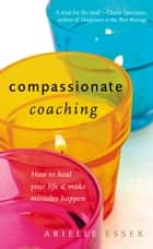 Compassionate Coaching - How to Heal Your Life and Make Miracles Happen ebook by Arielle Essex