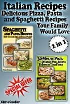 Italian Recipes: Delicious Pizza, Pasta and Spaghetti Recipes Your Family Would Love ebook by Chris Cooker