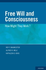 Free Will and Consciousness: How Might They Work? ebook by Roy Baumeister,Alfred Mele,Kathleen Vohs
