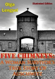 Five Chimneys: A Woman Survivor's True Story Of Auschwitz [Illustrated Edition] ebook by Olga Lengyel