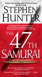 The 47th Samurai - A Bob Lee Swagger Novel ebook by Stephen Hunter