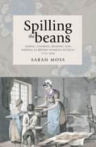Spilling the beans - Eating, cooking, reading and writing in British women's fiction ebook by Sarah Moss