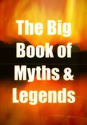The Big Book of Myths and Legends: Myths and Legends of China, Babylonia, Assyria, Greece, Rome and Other Nations - The Ultimate Library, Part 3 ebook by Various,Anonymous