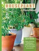 The Houseplant Handbook - Basic Growing Techniques and a Directory of 300 Everyday Houseplants ebook by David Squire