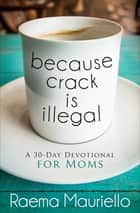 Because Crack Is Illegal - A 30-Day Devotional for Moms ebook by