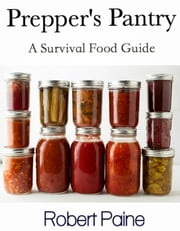 Prepper's Pantry: A Survival Food Guide ebook by Robert Paine