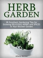 Herb Garden: 28 Excellent Gardening Tips For Growing Delicious Herbs and Spices in Your Kitchen Garden ebook by Athena Morrow