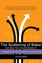 The Scattering of Babel and Why Your Church Needs It! ebook by Alan Drake