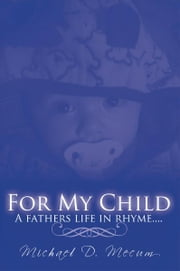 FOR MY CHILD - A fathers life in rhyme.... ebook by Michael D. Mecum