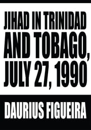 Jihad in Trinidad and Tobago, July 27, 1990 ebook by Daurius Figueira