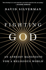 Fighting God - An Atheist Manifesto for a Religious World ebook by David Silverman,Cara Santa Maria