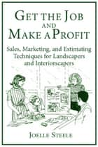 Get The Job and Make A Profit: Sales, Marketing, and Estimating Techniques for Landscapers and Interiorscapers ebook by Joelle Steele