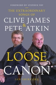 Loose Canon - The Extraordinary Songs of Clive James and Pete Atkins ebook by Ian Shircore