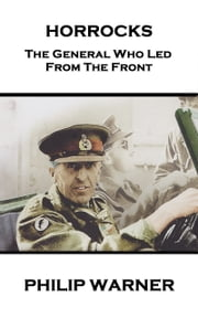 Horrocks - The General Who Led From The Front ebook by Phillip Warner