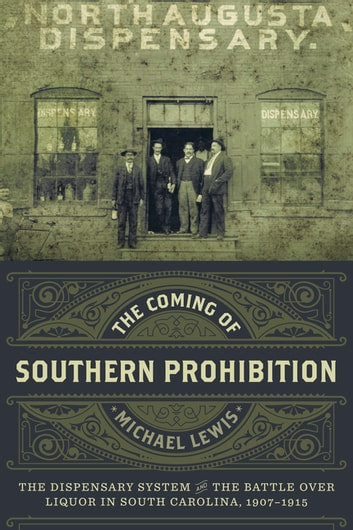 The Coming of Southern Prohibition - The Dispensary System and the Battle over Liquor in South Carolina, 1907-1915 ebook by Michael Lewis