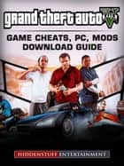 Grand Theft Auto V - Game Cheats, PC, Mods, Download Guide ebook by Hiddenstuff Entertainment